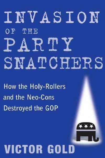Invasion of the Party Snatchers: How the Holy-Rollers and the Neo-Cons Destroyed the GOP cover