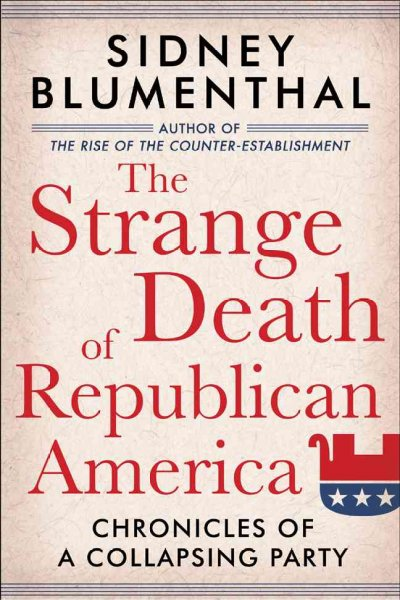 The Strange Death of Republican America: Chronicles of a Collapsing Party cover