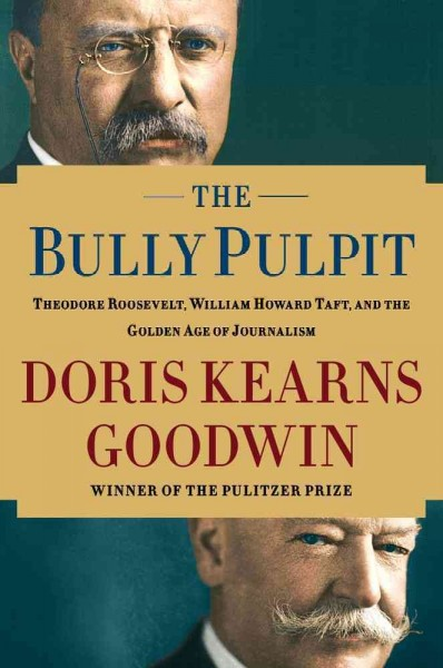 The Bully Pulpit: Theodore Roosevelt, William Howard Taft, and the Golden Age of Journalism cover