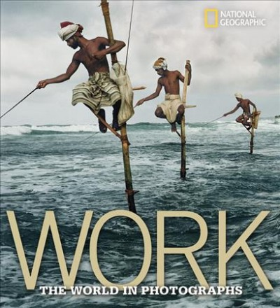 Work: The World in Photographs (National Geographic Collectors Series)