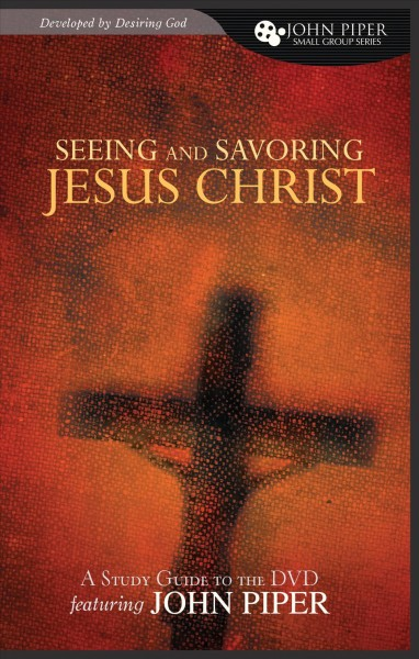 Seeing and Savoring Jesus Christ (A Study Guide to the DVD Featuring John Piper) (John Piper Small Group) cover