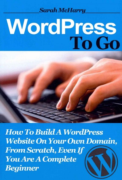 WordPress To Go: How To Build A WordPress Website On Your Own Domain, From Scratch, Even If You Are A Complete Beginner cover
