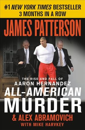 All-American Murder: The Rise and Fall of Aaron Hernandez, the Superstar Whose Life Ended on Murderers' Row (James Patterson True Crime (1)) cover