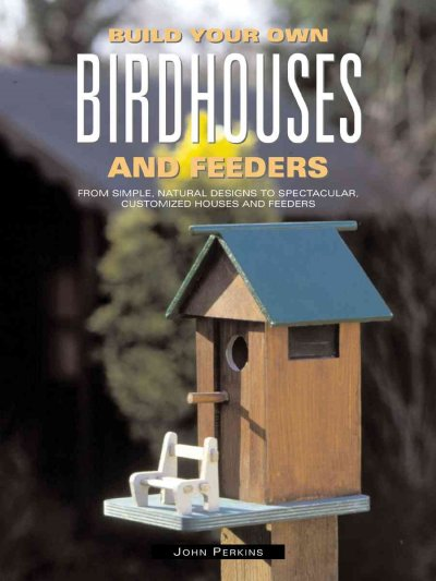 Build Your Own Birdhouses and Feeders: From Simple, Natural Designs to Spectacular, Customized Houses and Feeders cover