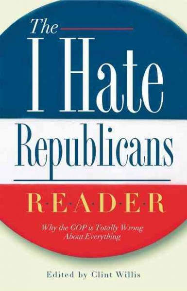 "The I Hate Republicans Reader: Why the GOP Is Totally Wrong About Everything (""I Hate"" Series, The) cover"
