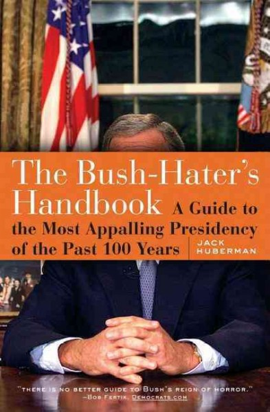 The Bush-Haters Handbook: A Guide to the Most Appalling Presidency of the Past 100 Years cover