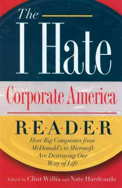 "The I Hate Corporate America Reader: How Big Companies from McDonald's to Microsoft Are Destroying Our Way of Life (The """"I Hate"""" Series) cover"