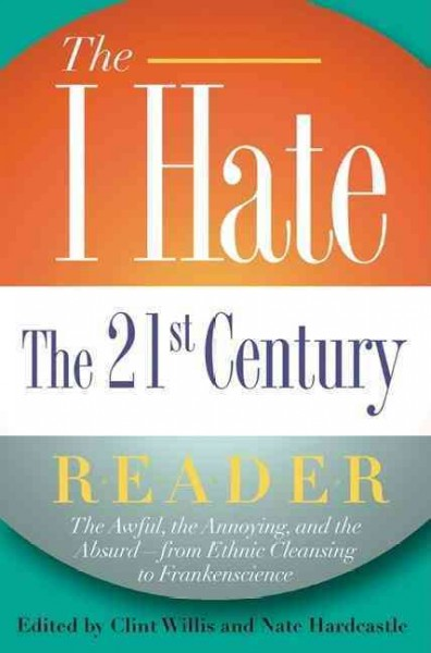 The I Hate the 21st Century Reader: The Awful, the Annoying, and the Absurd - from Ethnic Cleansing to Frankenscience cover