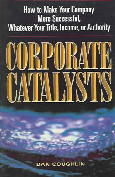 Corporate Catalysts: How to Make Your Company More Successful, Whatever Your Title, Income, or Authority cover