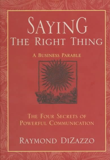 Saying the Right Thing: A Business Parable : The Four Secrets of Powerful Communication cover