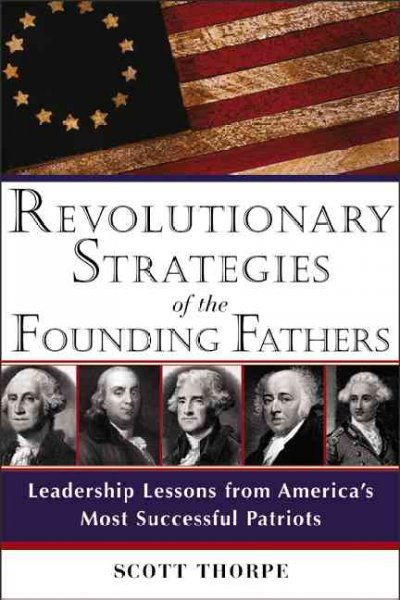 Revolutionary Strategies of the Founding Fathers: Leadership Lessons from America's Most Successful Patriots