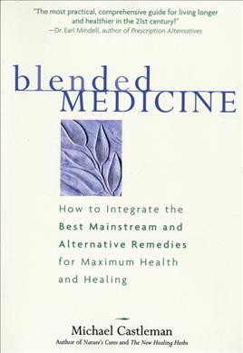 Blended Medicine: How to Integrate the Best Mainstream and Alternative Remedies for Maximum Health  and Healing cover
