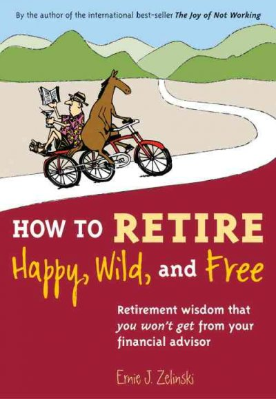 How to Retire Happy, Wild, and Free: Retirement Wisdom That You Won't Get from Your Financial Advisor cover
