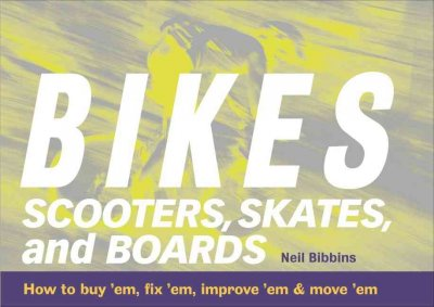 Bikes, Scooters, Skates, and Boards: How to buy 'em, fix 'em, improve 'em & move 'em cover