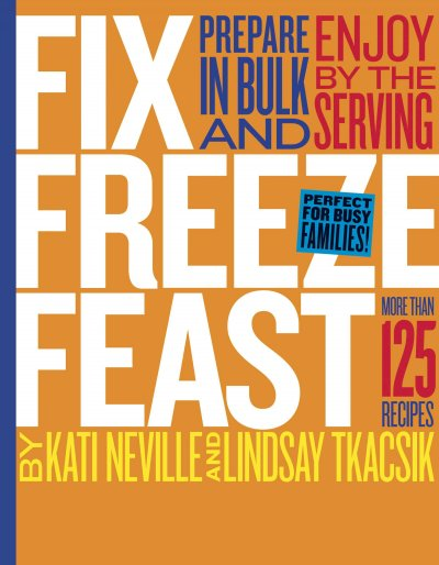 Fix, Freeze, Feast: Prepare in Bulk and Enjoy by the Serving - More than 125 Recipes cover