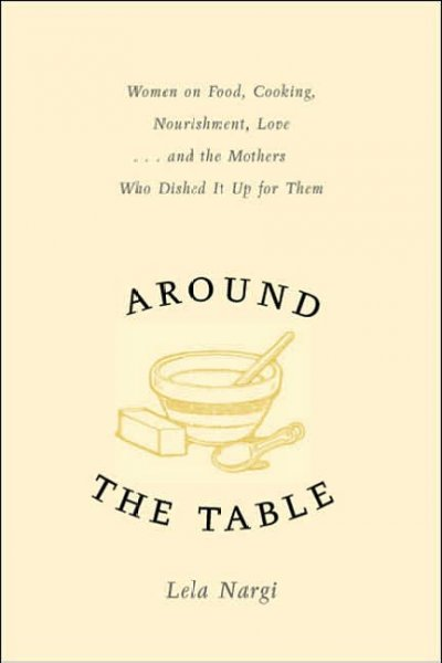 Around the Table: Women on Food, Cooking, Nourishment, Love . . . and the Mothers Who Dished It Upfor Them cover