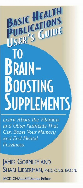 User's Guide to Brain-Boosting Supplements: Learn About the Vitamins and Other Nutrients That Can Boost Your Memory and End Mental Fuzziness