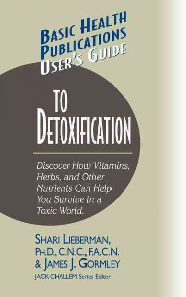 User's Guide to Detoxification: Discover How Vitamins, Herbs, and Other Nutrients Help You Survive in a Toxic World (Basic Health Publications User's Guide)