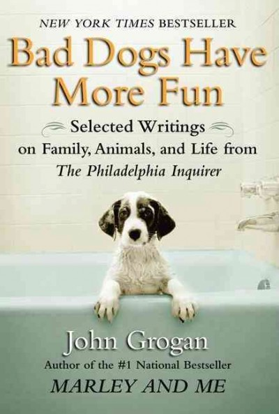 Bad Dogs Have More Fun: Selected Writings on Animals, Family and Life by John Grogan for The Philadelphia Inquirer cover