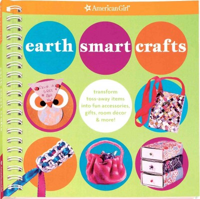 Earth Smart Crafts: Transform Toss-away Items into Fun Accessories, Gifts, Room Decor & More! (American Girl) cover