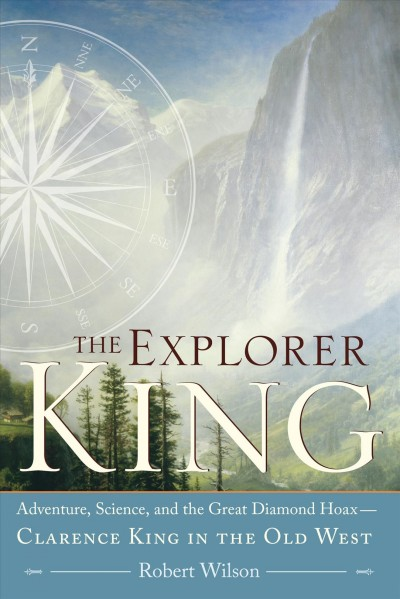 The Explorer King: Adventure, Science, and the Great Diamond Hoax — Clarence King in the Old West cover