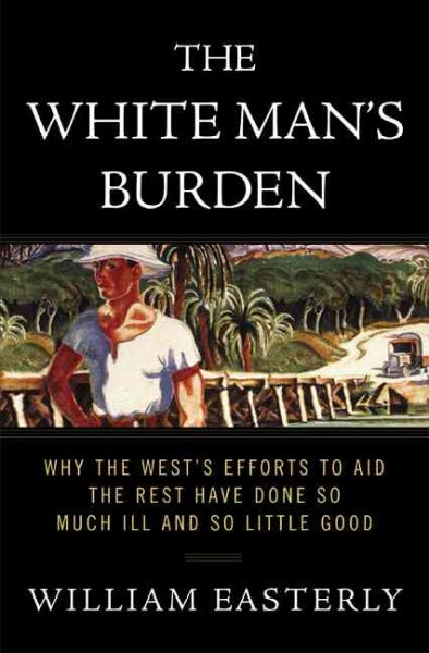 The White Man's Burden: Why the West's Efforts to Aid the Rest Have Done So Much Ill and So Little Good cover