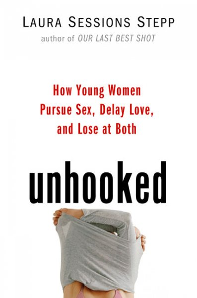Unhooked: How Young Women Pursue Sex, Delay Love and Lose at Both cover