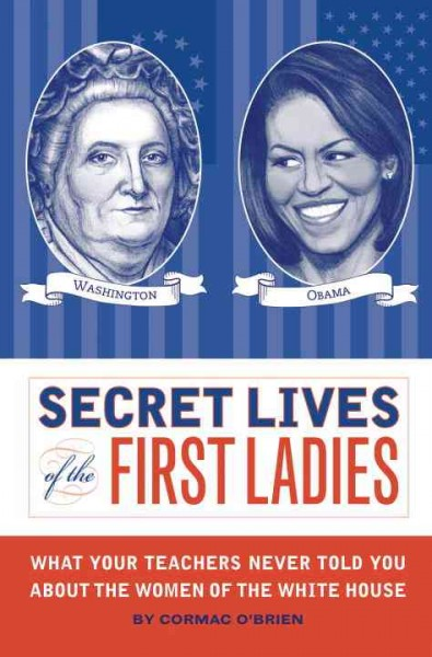 Secret Lives of the First Ladies: What Your Teachers Never Told You About the Women of The White House cover