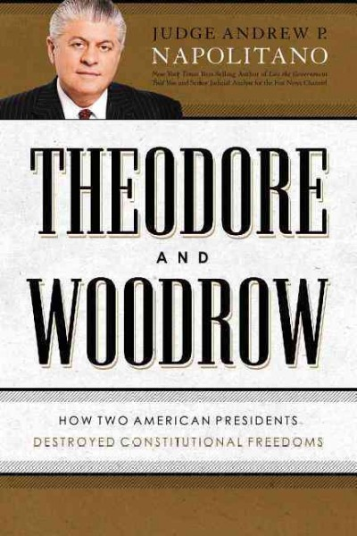Theodore and Woodrow: How Two American Presidents Destroyed Constitutional Freedom cover