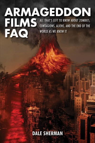 Armageddon Films FAQ: All That's Left to Know About Zombies, Contagions, Alients and the End of the World as We Know It! cover