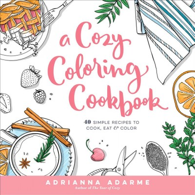 A Cozy Coloring Cookbook: 40 Simple Recipes to Cook, Eat & Color cover