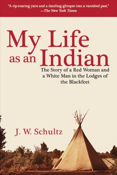 My Life as an Indian: The Story of a Red Woman and a White Man in the Lodges of the Blackfeet cover
