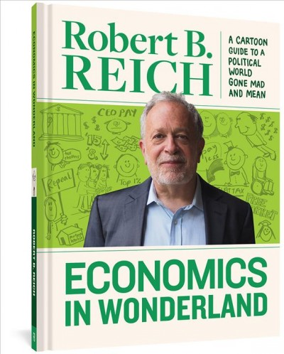 Economics In Wonderland: Robert Reich's Cartoon Guide To A Political World Gone Mad And Mean cover