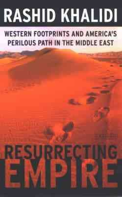 Resurrecting Empire : Western Footprints and America's Perilous Path in the Middle East
