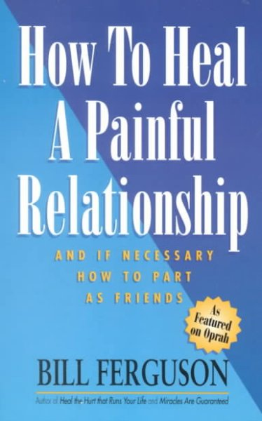 How To Heal A Painful Relationship: And If Necessary, Part As Friends cover