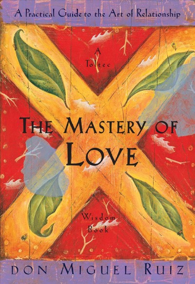 The Mastery of Love: A Practical Guide to the Art of Relationship: A Toltec Wisdom Book cover