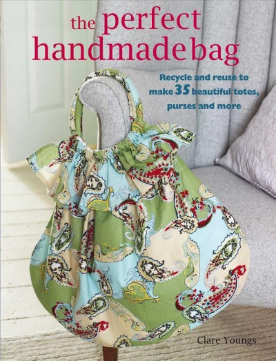 The Perfect Handmade Bag: Recycle and reuse to make 35 beautiful totes, purses and more cover