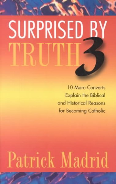 Surprised by Truth 3: 10 More Converts Explain the Biblical and Historical Reasons for Becoming Catholic (v. 3) cover