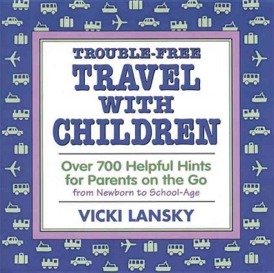 Trouble-Free Travel with Children: Over 700 Helpful Hints for Parents on the Go cover