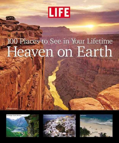 Life: Heaven on Earth: 100 Places to See in Your Lifetime cover