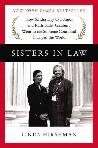 Sisters in Law : how Sandra Day O'Connor and Ruth Bader Ginsburg went to the Supreme Court and changed the world