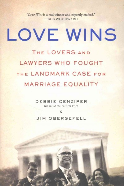 Love wins : the lovers and lawyers who fought the landmark case for marriage equality