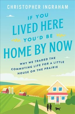 If you lived here you?d be home by now: why we traded the commuting life for a little house on the prairie