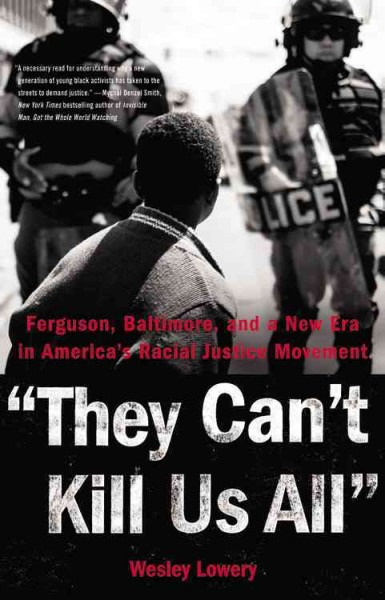 They can't kill us all : Ferguson, Baltimore, and a new era in America's racial justice movement