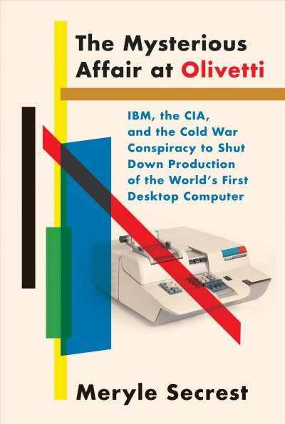 The mysterious affair at Olivetti : IBM, the CIA, and the Cold War conspiracy to shut down production of the world's first desktop computer