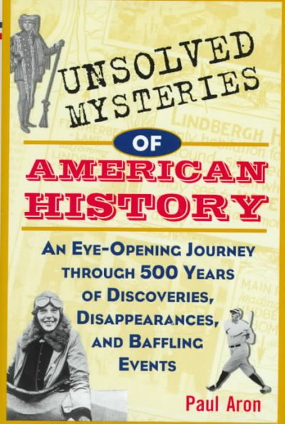 Unsolved mysteries of American history : an eye-opening journey through 500 years of discoveries, disappearances, and baffling events