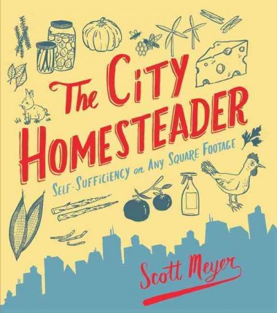 The city homesteader : self-sufficiency on any square footage