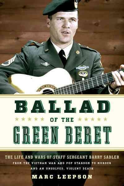 Ballad of the Green Beret : the life and wars of Staff Sergeant Barry Sadler from the Vietnam War and pop stardom to murder and an unsolved, violent death