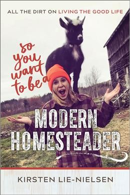 So you want to be a modern homesteader? : all the dirt on living the good life