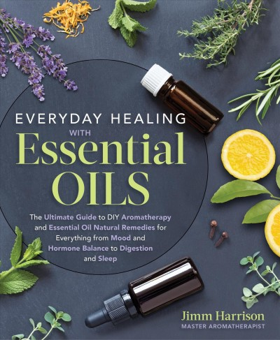 Everyday healing with essential oils : the ultimate guide to DIY aromatherapy and essential-oil natural remedies for everything from mood and hormone balance to digestion and sleep
